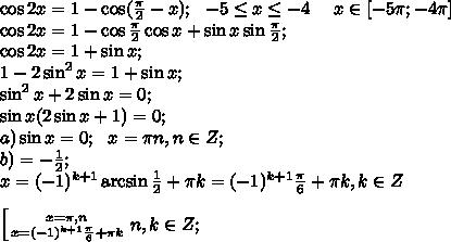 \cos2x=1-\cos(\frac{\pi}{2}-x);\ \ -5\leq x\leq-4 \ \ \ \ x\in[-5\pi;-4\pi]\\\cos2x=1-\cos\frac{\pi}{2}\cos x+\sin x\sin\frac\pi2;\\\cos2x=1+\sin x;\\1-2\sin^2x=1+\sin x;\\\sin^2x+2\sin x=0;\\\sin x(2\sin x+1)=0;\\a)\sin x=0;\ \ x=\pi n, n\in Z;\\b) \sinx=-\frac{1}{2};\\x=(-1)^{k+1}\arcsin\frac{1}{2}+\pi k=(-1)^{k+1}\frac{\pi}{6}+\pi k, k\in Z\\\\ \left[{{x=\pi,n} \atop {x=(-1)^{k+1}\frac{\pi}{6}+\pi k}} \right. n,k\in Z;\\