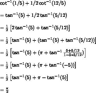 \cot^{-1}(1/5)+1/2\cot^{-1}(12/5)\\~\\=\tan^{-1}(5)+1/2\tan^{-1}(5/12)\\~\\=\frac{1}{2}\left[2\tan^{-1}(5)+\tan^{-1}(5/12)\right]\\~\\=\frac{1}{2}\left[\tan^{-1}(5)+(\tan^{-1}(5)+\tan^{-1}(5/12))\right]\\~\\=\frac{1}{2}\left[\tan^{-1}(5)+(\pi+\tan^{-1}\frac{5+5/12}{1-5*5/12})\right]\\~\\=\frac{1}{2}\left[\tan^{-1}(5)+(\pi+\tan^{-1}(-5))\right]\\~\\=\frac{1}{2}\left[\tan^{-1}(5)+\pi-\tan^{-1}(5)\right]\\~\\=\frac{\pi}{2}