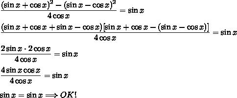 \dfrac{(\sin x+\cos x)^2-(\sin x-\cos x)^2}{4\cos x}=\sin x\\\\\dfrac{(\sin x+\cos x+\sin x-\cos x)[\sin x+\cos x-(\sin x-\cos x)]}{4\cos x}=\sin x\\\\\dfrac{2\sin x\cdot2\cos x}{4\cos x}=\sin x\\\\\dfrac{4\sin x\cos x}{4\cos x}=\sin x\\\\\sin x=\sin x\Longrightarrow OK!