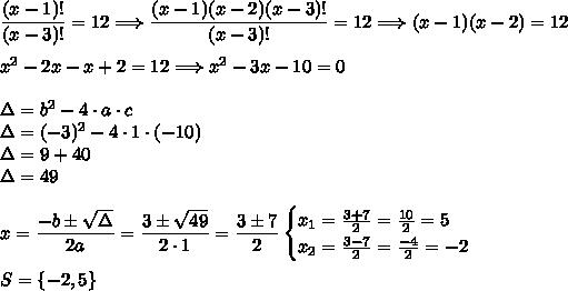 \dfrac{(x-1)!}{(x-3)!}=12\Longrightarrow\dfrac{(x-1)(x-2)(x-3)!}{(x-3)!}=12\Longrightarrow (x-1)(x-2)=12\\\\x^2-2x-x+2=12\Longrightarrow x^2-3x-10=0\\\\\Delta=b^2-4\cdot a\cdot c\\\Delta=(-3)^2-4\cdot1\cdot(-10)\\\Delta=9+40\\\Delta=49\\\\x=\dfrac{-b\pm\sqrt{\Delta}}{2a}=\dfrac{3\pm\sqrt{49}}{2\cdot1}=\dfrac{3\pm7}{2}\Longirghtarrow\begin{cases}x_1=\frac{3+7}{2}=\frac{10}{2}=5\\x_2=\frac{3-7}{2}=\frac{-4}{2}=-2\end{cases}\\\\S=\{-2,5\}