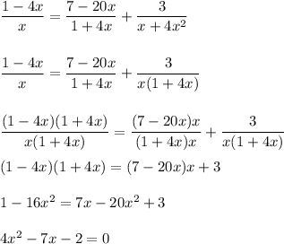 \dfrac{1-4x}{x}=\dfrac{7-20x}{1+4x}+\dfrac{3}{x+4x^{2}}\\\\\\\dfrac{1-4x}{x}=\dfrac{7-20x}{1+4x}+\dfrac{3}{x(1+4x)}\\\\\\\dfrac{(1-4x)(1+4x)}{x(1+4x)}=\dfrac{(7-20x)x}{(1+4x)x}+\dfrac{3}{x(1+4x)}\\\\(1-4x)(1+4x)=(7-20x)x+3\\\\1-16x^{2}=7x-20x^{2}+3\\\\4x^{2}-7x-2=0