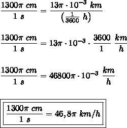 \dfrac{1300\pi~cm}{1~s}=\dfrac{13\pi\cdot10^{-3}~km}{\left(\frac{1}{3600}~h\right)}\\\\\\\dfrac{1300\pi~cm}{1~s}=13\pi\cdot10^{-3}\cdot\dfrac{3600}{1}~\dfrac{km}{h}\\\\\\\dfrac{1300\pi~cm}{1~s}=46800\pi\cdot10^{-3}~\dfrac{km}{h}\\\\\\\boxed{\boxed{\dfrac{1300\pi~cm}{1~s}=46,8\pi~km/h}}