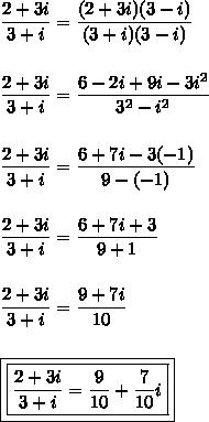 \dfrac{2+3i}{3+i}=\dfrac{(2+3i)(3-i)}{(3+i)(3-i)}\\\\\\\dfrac{2+3i}{3+i}=\dfrac{6-2i+9i-3i^{2}}{3^{2}-i^{2}}\\\\\\\dfrac{2+3i}{3+i}=\dfrac{6+7i-3(-1)}{9-(-1)}\\\\\\\dfrac{2+3i}{3+i}=\dfrac{6+7i+3}{9+1}\\\\\\\dfrac{2+3i}{3+i}=\dfrac{9+7i}{10}\\\\\\\boxed{\boxed{\dfrac{2+3i}{3+i}=\dfrac{9}{10}+\dfrac{7}{10}i}}