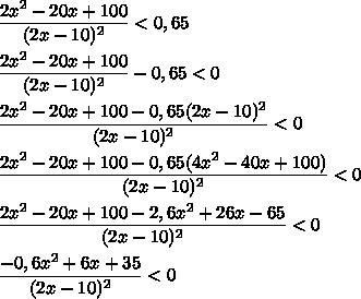 \dfrac{2x^2-20x+100}{(2x-10)^2}<0,65\\\\\dfrac{2x^2-20x+100}{(2x-10)^2}-0,65<0\\\\\dfrac{2x^2-20x+100-0,65(2x-10)^2}{(2x-10)^2}<0\\\\\dfrac{2x^2-20x+100-0,65(4x^2-40x+100)}{(2x-10)^2}<0\\\\\dfrac{2x^2-20x+100-2,6x^2+26x-65}{(2x-10)^2}<0\\\\\dfrac{-0,6x^2+6x+35}{(2x-10)^2}<0