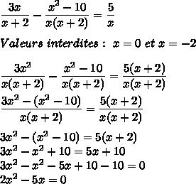 \dfrac{3x}{x+2}-\dfrac{x^2-10}{x(x+2)}=\dfrac{5}{x}\\\\Valeurs\ interdites:\ x=0\ et\ x=-2\\\\\dfrac{3x^2}{x(x+2)}-\dfrac{x^2-10}{x(x+2)}=\dfrac{5(x+2)}{x(x+2)}\\\\\dfrac{3x^2-(x^2-10)}{x(x+2)}=\dfrac{5(x+2)}{x(x+2)}\\\\3x^2-(x^2-10)=5(x+2)\\3x^2-x^2+10=5x+10\\3x^2-x^2-5x+10-10=0\\2x^2-5x=0\\