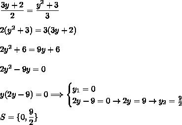 \dfrac{3y+2}{2}=\dfrac{y^2+3}{3}\\\\\2(y^2+3)=3(3y+2)\\\\2y^2+6=9y+6\\\\2y^2-9y=0\\\\y(2y-9)=0\Longrightarrow\begin{cases}y_1=0\\2y-9=0\rightarrow2y=9\rightarrow y_2=\frac{9}{2}\end{cases}\\\\S=\{0,\dfrac{9}{2}\}