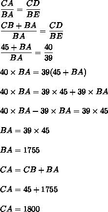 \dfrac{CA}{BA}=\dfrac{CD}{BE}\\\\\dfrac{CB + BA}{BA}=\dfrac{CD}{BE}\\\\\dfrac{45 + BA}{BA}=\dfrac{40}{39}\\\\40\times BA=39(45+BA)\\\\40\times BA=39\times45+39\times BA\\\\40\times BA-39\times BA=39\times45\\\\BA=39\times45\\\\BA = 1755\\\\CA = CB+BA\\\\CA = 45+1755\\\\CA=1800