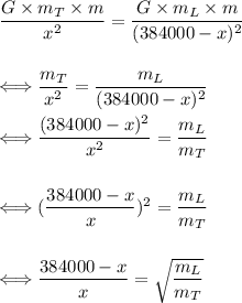 \dfrac{G\times m_T\times m}{x^2}=\dfrac{G\times m_L\times m}{(384000-x)^2}\\\\\\\Longleftrightarrow\dfrac{m_T}{x^2}=\dfrac{m_L}{(384000-x)^2}\\\\\Longleftrightarrow\dfrac{(384000-x)^2}{x^2}=\dfrac{m_L}{m_T}\\\\\\\Longleftrightarrow(\dfrac{384000-x}x)^2=\dfrac{m_L}{m_T}\\\\\\\Longleftrightarrow\dfrac{384000-x}x=\sqrt{\dfrac{m_L}{m_T}}