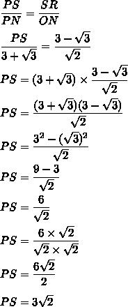 \dfrac{PS}{PN}=\dfrac{SR}{ON}\\\\\dfrac{PS}{3+\sqrt{3}}=\dfrac{3-\sqrt{3}}{\sqrt{2}}\\\\PS=(3+\sqrt{3})\times\dfrac{3-\sqrt{3}}{\sqrt{2}}\\\\PS=\dfrac{(3+\sqrt{3})(3-\sqrt{3})}{\sqrt{2}}\\\\PS=\dfrac{3^2-(\sqrt{3})^2}{\sqrt{2}}\\\\PS=\dfrac{9-3}{\sqrt{2}}\\\\PS=\dfrac{6}{\sqrt{2}}\\\\PS=\dfrac{6\times\sqrt{2}}{\sqrt{2}\times\sqrt{2}}\\\\PS=\dfrac{6\sqrt{2}}{2}\\\\PS=3\sqrt{2}