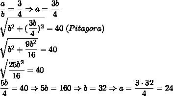 \dfrac{a}{b}=\dfrac{3}{4} \Rightarrow a=\dfrac{3b}{4}\\\sqrt{b^2+(\dfrac{3b}{4})^2}=40 \; (Pitagora) \\\sqrt{b^2+\dfrac{9b^2}{16}}=40 \\\sqrt{\dfrac{25b^2}{16}}=40\\\dfrac{5b}{4}=40 \Rightarrow 5b=160 \Rightarrow b=32 \Rightarrow a=\dfrac{3\cdot32}{4}=24