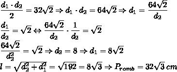 \dfrac{d_1\cdot d_2}{2}=32\sqrt{2}\Rightarrow d_1 \cdot d_2 =64\sqrt{2}\Rightarrow d_1=\dfrac{64\sqrt{2}}{d_2}\\\dfrac{d_1}{d_2}=\sqrt{2} \Leftrightarrow \dfrac{64\sqrt{2}}{d_2} \cdot \dfrac{1}{d_2}=\sqrt{2} \\\dfrac{64\sqrt{2}}{d_{2}^{2}}=\sqrt{2} \Rightarrow d_2=8 \Rightarrow d_1=8\sqrt{2}\\l=\sqrt{d_{2}^{2}+d_{1}^{2}}=\sqrt{192}=8\sqrt{3} \Rightarrow P_{romb}=32\sqrt{3}\; cm
