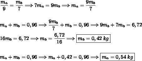 \dfrac{m_{a}}{9}=\dfrac{m_b}{7}\Longrightarrow 7m_a=9m_b\Longrightarrow m_a=\dfrac{9m_b}{7}\\\\\\m_a+m_b=0,96\Longrightarrow \dfrac{9m_b}{7}+m_b=0,96\Longrightarrow 9m_b+7m_b=6,72\\\\16m_b=6,72\Longrightarrow m_b=\dfrac{6,72}{16}\Longrightarrow\boxed{m_b=0,42\;kg}\\\\\\m_a+m_b=0,96\Longrightarrow m_a+0,42=0,96\Longrightarrow \boxed{m_a=0,54\;kg}