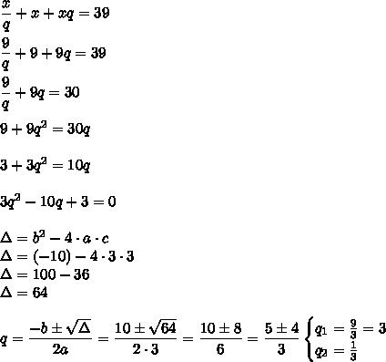 \dfrac{x}{q}+x+xq=39\\\\\dfrac{9}{q}+9+9q=39\\\\\dfrac{9}{q}+9q=30\\\\9+9q^2=30q\\\\3+3q^2=10q\\\\3q^2-10q+3=0\\\\\Delta=b^2-4\cdot a\cdot c\\\Delta=(-10)-4\cdot3\cdot3\\\Delta=100-36\\\Delta=64\\\\q=\dfrac{-b\pm\sqrt{\Delta}}{2a}=\dfrac{10\pm\sqrt{64}}{2\cdot3}=\dfrac{10\pm8}{6}=\dfrac{5\pm4}{3}\Lonrightarrow\begin{cases}q_1=\frac{9}{3}=3\\q_2=\frac{1}{3}\end{cases}