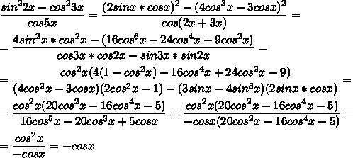 \displaystyle \frac{sin^22x-cos^23x}{cos5x}=\frac{(2sinx*cosx)^2-(4cos^3x-3cosx)^2}{cos(2x+3x)}=\\\\=\frac{4sin^2x*cos^2x-(16cos^6x-24cos^4x+9cos^2x)}{cos3x*cos2x-sin3x*sin2x}=\\\\=\frac{cos^2x(4(1-cos^2x)-16cos^4x+24cos^2x-9)}{(4cos^2x-3cosx)(2cos^2x-1)-(3sinx-4sin^3x)(2sinx*cosx)}=\\\\=\frac{cos^2x(20cos^2x-16cos^4x-5)}{16cos^5x-20cos^3x+5cosx}=\frac{cos^2x(20cos^2x-16cos^4x-5)}{-cosx(20cos^2x-16cos^4x-5)}=\\\\=\frac{cos^2x}{-cosx}=-cosx