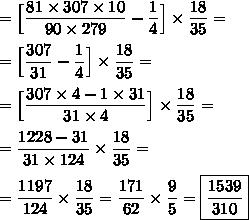 \displaystyle =\Big[  \frac{81 \times307\times 10}{90 \times 279}-\frac{1}{4}\Big]\times\frac{18}{35}= \\\\=\Big[  \frac{307}{ 31}-\frac{1}{4}\Big]\times\frac{18}{35}= \\  \\ =\Big[ \frac{307\times 4 - 1\times 31}{31\times 4}\Big]\times\frac{18}{35}=  \\  \\ =\frac{1228 - 31}{31\times 124} \times\frac{18}{35}=  \\  \\ =\frac{1197}{ 124} \times\frac{18}{35}= \frac{171}{ 62} \times\frac{9}{5}= \boxed{\frac{1539}{310} }