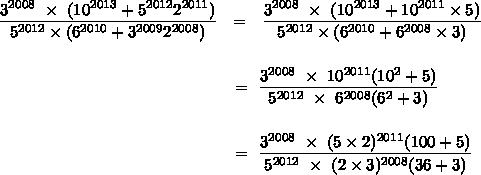 \displaystyle \frac{3^{2008}~\times~(10^{2013}+5^{2012}2^{2011})}{5^{2012}\times(6^{2010}+3^{2009}2^{2008})}~~=~~\frac{3^{2008}~\times~(10^{2013}+10^{2011}\times5)}{5^{2012}\times(6^{2010}+6^{2008}\times3)} \\ \\ \\ ~~~~~~~~~~~~~~~~ ~~~~~~~~~~~~~~~~~~~~~~~~~~~=~\frac{3^{2008}~\times~10^{2011}(10^2+5)}{5^{2012}~\times~6^{2008}(6^2+3)} \\ \\\\~~~~~~~~~~~~~~~~~~~~~~~~~~~~~~~~~~~~~~~~~~~=~\frac{3^{2008}~\times~(5\times2)^{2011}(100+5)}{5^{2012}~\times~(2\times3)^{2008}(36+3)}