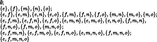\emptyset;\\\{e\},\{f\},\{m\},\{n\},\{o\};\\\{e,f\},\{e,m\},\{e,n\},\{e,o\},\{f,m\},\{f,n\},\{f,o\},\{m,n\},\{m,o\},\{n,o\};\\\{e,f,m\},\{e,f,n\},\{e,f,o\},\{e,m,n\},\{e,m,o\},\{e,n,o\},\{f,m,n\},\\\{f,n,o\},\{f,m,o\},\{m,n,o\};\\\{e,f,m,n\},\{e,f,m,o\},\{e,f,n,o\},\{e,m,n,o\},\{f,m,n,o\};\\\{e,f,m,n,o\}