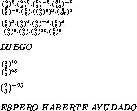 \frac{(\frac{2}{3})^{5}.(\frac{2}{3})^{0}.(\frac{2}{3})^{-3}.(\frac{81}{16})^{-2}}{{(\frac{3}{2})^{-5}.(\frac{2}{3}).((\frac{2}{3})^{5})^2.(\frac{8}{27})^{3}}} \\\\ \frac{(\frac{2}{3})^{5}.(\frac{2}{3})^{0}.(\frac{2}{3})^{-3}.(\frac{2}{3})^{8}}{{(\frac{2}{3})^{5}.(\frac{2}{3}).(\frac{2}{3})^{10}.(\frac{2}{3})^{9}}} \\\\ LUEGO \\\\ \frac{(\frac{2}{3})^{10}}{(\frac{2}{3})^{25}} \\\\ (\frac{2}{3})^{-25} \\\\ ESPERO \ HABERTE \ AYUDADO