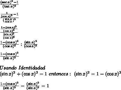 \frac{(\sec{x})^2 - 1}{ (\tan{x})^2} \\ \\ \frac{\frac{1}{(\cos{x})^2} - 1}{ (\frac{\sin{x}}{\cos{x}})^2} \\ \\ \frac{\frac{1-(\cos{x})^2}{(\cos{x})^2}}{ \frac{(\sin{x})^2}{(\cos{x})^2}} \\ \\ \frac{1-(\cos{x})^2}{(\cos{x})^2}} : \frac{(\sin{x})^2}{(\cos{x})^2} \\ \\ \frac{1-(\cos{x})^2}{(\sin{x})^2}} \\ \\ Usando\ Identidadad\ \\ (\sin{x})^2+(\cos{x})^2=1\ entonces:\ (\sin{x})^2=1-(\cos{x})^2\\ \\ \frac{1-(\cos{x})^2}{(\sin{x})^2}}=\frac{(\sin{x})^2}{(\sin{x})^2}}=1