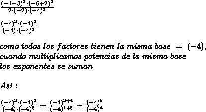 \frac{(-1-3)^{2}\cdot(-6+2)^{4}}{2\cdot(-2)\cdot(-4)^3}\\ \\ \frac{(-4)^{2}\cdot(-4)^{4}}{(-4)\cdot(-4)^{3}}\\ \\como\ todos\ los\ factores\ tienen\ la\ misma\ base\ =\ (-4),\\ cuando\ multiplicamos\ potencias\ de\ la\ misma\ base\\ los\ exponentes\ se\ suman\\ \\Asi:\\ \\\frac{(-4)^{2}\cdot(-4)^{4}}{(-4)\cdot(-4)^{3}}=\frac{(-4)^{2+4}}{(-4)^{1+3}}=\frac{(-4)^{6}}{(-4)^{4}}