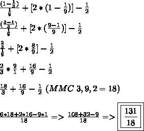 \frac{(1-\frac{1}{3})}{\frac{1}{9}}+[2*(1-\frac{1}{9})]-\frac{1}{2}\\\\\frac{(\frac{3-1}{3})}{\frac{1}{9}}+[2*(\frac{9-1}{9})]-\frac{1}{2}\\\\\frac{\frac{2}{3}}{\frac{1}{9}}+[2*\frac{8}{9}]-\frac{1}{2}\\\\\frac{2}{3}*\frac{9}{1}+\frac{16}{9}-\frac{1}{2}\\\\\frac{18}{3}+\frac{16}{9}-\frac{1}{2}\ (MMC\ 3,9,2=18)\\\\\frac{6*18+2*16-9*1}{18}=>\frac{108+32-9}{18}=>\boxed{\boxed{\frac{131}{18}}}