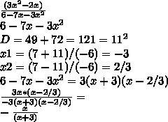 \frac{(3x^2-2x)}{6-7x-3x^2}\\ 6-7x-3x^2\\ D=49+72=121=11^2\\ x1=(7+11)/(-6)=-3\\ x2=(7-11)/(-6)=2/3\\ 6-7x-3x^2=3(x+3)(x-2/3)\\ \frac{3x*(x-2/3)}{-3(x+3)(x-2/3)}=\\ -\frac{x}{(x+3)}\\