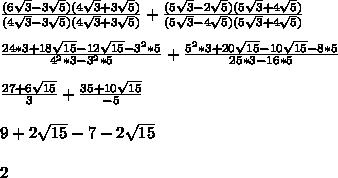 \frac{(6\sqrt3-3\sqrt5)(4\sqrt3+3\sqrt5)}{(4\sqrt3-3\sqrt5)(4\sqrt3+3\sqrt5)} + \frac{(5\sqrt3-2\sqrt5)(5\sqrt3 + 4\sqrt5)}{(5\sqrt3 - 4\sqrt5)(5\sqrt3 + 4\sqrt5)} \\ \\ \frac{24*3+18\sqrt{15}-12\sqrt{15}-3^2*5}{4^2*3 - 3^2*5} + \frac{5^2*3+20\sqrt{15}-10\sqrt{15}-8*5}{25*3 - 16*5} \\ \\ \frac{27+6\sqrt{15}}{3} + \frac{35+10\sqrt{15}}{-5} \\ \\ 9+2\sqrt{15}-7-2\sqrt{15} \\ \\ 2 \\