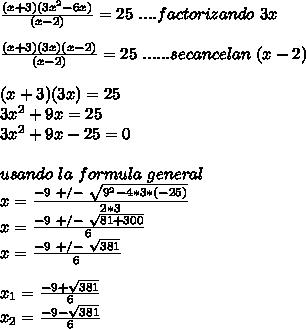 \frac{(x+3)(3x^2-6x)}{(x-2)}=25\ ....factorizando\ 3x\\ \\ \frac{(x+3)(3x)(x-2)}{(x-2)}=25\ ......secancelan\ (x-2)\\ \\ (x+3)(3x)=25\\ 3x^2+9x=25\\ 3x^2+9x-25=0\\ \\ usando\ la\ formula\ general\\ x=\frac{-9\ +/-\ \sqrt{9^2-4*3*(-25)}}{2*3} \\ x=\frac{-9\ +/-\ \sqrt{81+300}}{6} \\ x=\frac{-9\ +/-\ \sqrt{381}}{6}\\ \\ x_1=\frac{-9 +\sqrt{381}}{6}\\ x_2=\frac{-9 -\sqrt{381}}{6}\\