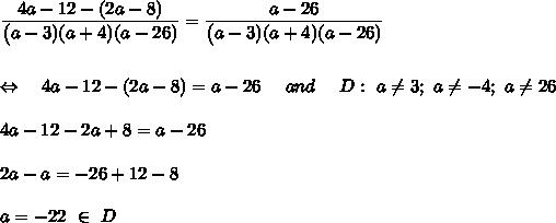 \frac{\big{4a-12-(2a-8)}}{\big{(a-3)(a+4)(a-26)}}=\frac{\big{a-26}}{\big{(a-3)(a+4)(a-26)}}\\\\\\\Leftrightarrow\ \ \ 4a-12-(2a-8)=a-26\ \ \ \ and\ \ \ \ D:\ a \neq 3;\ a \neq -4;\ a \neq 26\\\\4a-12-2a+8=a-26\\\\2a-a=-26+12-8\\\\a=-22\ \in\ D