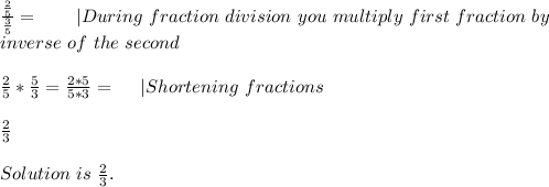 \frac{\frac{2}{5}}{\frac{3}{5}}=\ \ \ \ \ \ | During\ fraction\ division\ you\ multiply\ first\ fraction\ by\inverse\ of\ the\ second\\ \frac{2}{5}*\frac{5}{3}=\frac{2*5}{5*3}=\ \ \ \ | Shortening\ fractions\\ \frac{2}{3}\\ Solution\ is\ \frac{2}{3}.