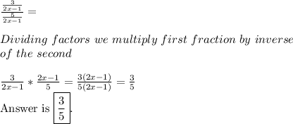 \frac{\frac{3}{2x-1}}{\frac{5}{2x-1}}=\\Dividing\ factors\ we\ multiply\ first\ fraction\ by\ inverse\ of\ the\ second\\