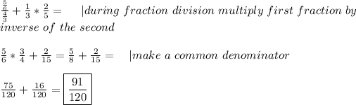 \frac{\frac{5}{6}}{\frac{4}{3}}+\frac{1}{3}*\frac{2}{5}=\ \ \ \ | during\ fraction\ division\ multiply\ first\ fraction\ by\inverse\ of\ the\ second\\\frac{5}{6}*\frac{3}{4}+\frac{2}{15}=\frac{5}{8}+\frac{2}{15}=\ \ \ | make\ a\ common\ denominator\\\frac{75}{120}+\frac{16}{120}=\boxed{\frac{91}{120}}