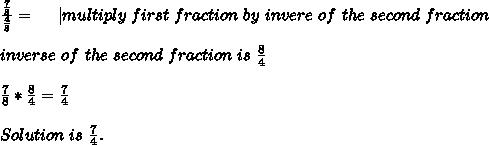 \frac{\frac{7}{8}}{\frac{4}{8}}=\ \ \ \ | multiply\ first\ fraction\ by\ invere\ of\ the\ second\ fraction\\\\inverse\ of\ the\ second\ fraction\ is\ \frac{8}{4}\\\\\frac{7}{8}*\frac{8}{4}=\frac{7}{4}\\\\Solution\ is\ \frac{7}{4}.