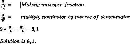 \frac{\frac{9}{1}}{1\frac{1}{9}}=\ \ \ \ | Making\ improper\ fraction\\\\\frac{9}{\frac{10}{9}}=\ \ \ \ | multiply\ nominator\ by\ inverse\ of\ denominator\\\\9*\frac{9}{10}=\frac{81}{10}=8,1\\\\Solution\ is\ 8,1.