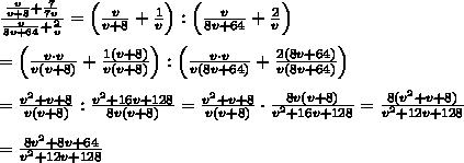 \frac{\frac{v}{v+8}+\frac{7}{7v}}{\frac{v}{8v+64}+\frac{2}{v}}=\left(\frac{v}{v+8}+\frac{1}{v}\right):\left(\frac{v}{8v+64}+\frac{2}{v}}\right)\\\\=\left(\frac{v\cdot v}{v(v+8)}+\frac{1(v+8)}{v(v+8)}\right):\left(\frac{v\cdot v}{v(8v+64)}+\frac{2(8v+64)}{v(8v+64)}\right)\\\\=\frac{v^2+v+8}{v(v+8)}:\frac{v^2+16v+128}{8v(v+8)}=\frac{v^2+v+8}{v(v+8)}\cdot\frac{8v(v+8)}{v^2+16v+128}=\frac{8(v^2+v+8)}{v^2+12v+128}\\\\=\frac{8v^2+8v+64}{v^2+12v+128}