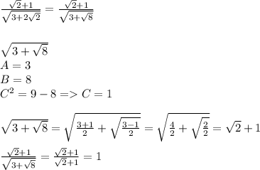 \frac{\sqrt{2}+1}{\sqrt{3+2\sqrt{2}}}= \frac{\sqrt{2}+1}{\sqrt{3+\sqrt{8}}} \\ \\ \\\sqrt{3+\sqrt{8}} \\ A=3 \\ B=8 \\ C^2=9-8=>C=1 \\ \\ \sqrt{3+\sqrt{8}}= \sqrt{\frac{3+1}{2}+\sqrt{\frac{3-1}{2}}}= \sqrt{\frac{4}{2}+ \sqrt{\frac{2}{2}}}= \sqrt{2}+1 \\ \\ \frac{\sqrt{2}+1}{\sqrt{3+\sqrt{8}}}= \frac{\sqrt{2}+1}{\sqrt{2}+1}=1