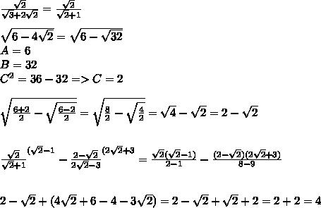 \frac{\sqrt{2}}{\sqrt3+2\sqrt{2}}= \frac{\sqrt{2}}{\sqrt{2}+1} \\ \\ \sqrt{6-4\sqrt{2}}= \sqrt{6-\sqrt{32}} \\ A=6 \\ B=32 \\ C^2=36-32 => C=2 \\ \\ \sqrt{\frac{6+2}{2}-\sqrt{\frac{6-2}{2}}}= \sqrt{ \frac{8}{2}-\sqrt{\frac{4}{2}}}= \sqrt{4}-\sqrt{2}= 2-\sqrt{2} \\ \\ \\ \frac{\sqrt{2}}{\sqrt{2}+1}}^{(\sqrt{2}-1}- \frac{2-\sqrt{2}}{2\sqrt{2}-3}}^{(2\sqrt{2}+3}= \frac{\sqrt{2}(\sqrt{2}-1)}{2-1} - \frac{(2-\sqrt{2})(2\sqrt{2}+3)}{8-9} \\ \\ \\ 2-\sqrt{2}+ (4\sqrt{2}+6-4-3\sqrt{2})= 2-\sqrt{2}+\sqrt{2}+2=2+2=4
