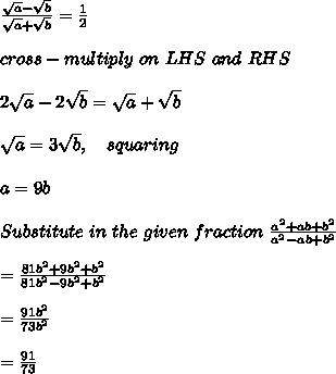 \frac{\sqrt{a}-\sqrt{b}}{\sqrt{a}+\sqrt{b}} = \frac{1}{2} \\ \\ cross-multiply\ on\ LHS\ and\ RHS\, \\ \\ 2\sqrt{a}-2\sqrt{b} = \sqrt{a}+\sqrt{b} \\ \\ \sqrt{a} = 3\sqrt{b},\ \ \ squaring \\ \\ a = 9 b \\ \\ Substitute\ in\ the\ given\ fraction\ \frac{a^2+ab+b^2}{a^2-ab+b^2}\\ \\ = \frac{81b^2+9b^2+b^2}{81b^2-9b^2+b^2} \\ \\ = \frac{91b^2}{73b^2} \\ \\ = \frac{91}{73} \\