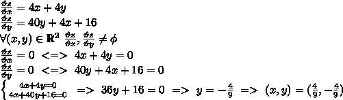 \frac{\vartheta z}{\vartheta x}=4x+4y \\\frac{\vartheta z}{\vartheta y}=40y+4x+16 \\\forall(x,y) \in \mathbb{R}^2 \ \frac{\vartheta z}{\vartheta x},\frac{\vartheta z}{\vartheta y} \neq \phi \\\frac{\vartheta z}{\vartheta x}=0 \ <=> \ 4x+4y=0 \\ \frac{\vartheta z}{\vartheta y}=0 \ <=> \ 40y+4x+16=0 \\ \left \{ {{4x+4y=0} \atop {4x+40y+16=0}} \right. \  => \ 36y+16=0 \ => \ y=-\frac{4}{9} \ => \ (x,y)=(\frac{4}{9},-\frac{4}{9})