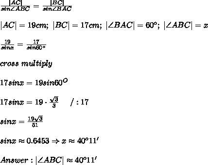 \frac{|AC|}{sin\angle ABC}=\frac{|BC|}{sin\angle BAC}\\|AC|=19cm;\ |BC|=17cm;\ |\angle BAC|=60^o;\ |\angle ABC|=x\\\frac{19}{sinx}=\frac{17}{sin60^o}\\cross\ multiply\\17sinx=19sin60^O\\17sinx=19\cdot\frac{\sqrt3}{3}\ \ \ \ /:17\\sinx=\frac{19\sqrt3}{51}\\sinx\approx0.6453\Rightarrow x\approx40^o11'\\Answer:|\angle ABC|\approx40^o11'