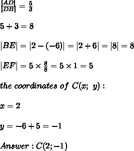 \frac{ AD }{ DB }=\frac{5}{3}\\\\5+3=8\\\\ BE = 2-(-6) = 2+6 = 8 =8\\\\ EF =5\times\frac{8}{8}=5\times1=5\\\\the\ coordinates\ of\ C(x;\ y):\\\\x=2\\\\y=-6+5=-1\\\\Answer:C(2;-1)