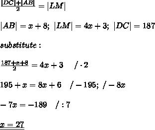 \frac{|DC|+|AB|}{2}=|LM|\\|AB|=x+8;\ |LM|=4x+3;\ |DC|=187\\substitute:\\\frac{187+x+8}{2}=4x+3\ \ \ \ /\cdot2\\195+x=8x+6\ \ \ /-195;\ /-8x\\-7x=-189\ \ \ /:7\\\underline{\underline{x=27}}