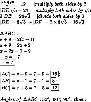 \frac{ DE \sqrt3}{2}=12\ \ \ \ \  multiply\ both\ sides\ by\ 2\\ DE \sqrt3=24\ \ \ \  multiply\ both\ sides\ by\ \sqrt3\\3 DE =24\sqrt3\ \ \ \  divide\ both\ sides\ by\ 3\\ DE =8\sqrt3\Rightarrow DF =2\times8\sqrt3=16\sqrt3\\\\\Delta ABC:\\x+9=2(x+1)\\x+9=2x+2\\x-2x=2-9\\-x=-7\\\boxed{x=7}\\\\ AC =x+9=7+9=\fbox{16};\\ AB =x+1=7+1=\fbox8;\\ BC =x+5=7+5=\fbox{12}\\\\Angles\ of\ \Delta ABC:30^o;\ 60^o;\ 90^o,\ then: