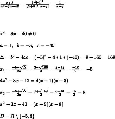 \frac{ x+5}{x^2-3x-40}=\frac{ ( \not x+5)^1} {\not(x+5)^1(x-8)}=\frac{1}{x-8}\\ \\ \\ \\x^2-3x-40\neq 0\\ \\a=1, \ \ b=-3, \ \ c= -40\\ \\\Delta =b^2-4ac = (-3)^2 - 4*1*(-40)=9+160=169\\ \\x_{1}=\frac{-b-\sqrt{\Delta }}{2a} =\frac{3-\sqrt{169}}{2 }=\frac{3-13}{2}=\frac{-10}{2}=-5 \\ \\4x^2-8x-12 =4(x+1)(x-3)\\ \\x_{2}=\frac{-b+\sqrt{\Delta }}{2a} = \frac{3+\sqrt{169}}{2 }=\frac{3+13}{2}=\frac{16}{2}=8\\ \\x^2-3x-40 =(x+5)(x-8)\\ \\ D=R\setminus \left \{ -5,8 \right \}