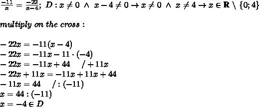 \frac{-11}{x}=\frac{-22}{x-4};\ D:x\neq0\ \wedge\ x-4\neq0\to x\neq0\ \wedge\ x\neq4\to x\in\mathbb{R}\ \backslash\ \{0;4\}\\\\multiply\ on\ the\ cross:\\\\-22x=-11(x-4)\\-22x=-11x-11\cdot(-4)\\-22x=-11x+44\ \ \ \ /+11x\\-22x+11x=-11x+11x+44\\-11x=44\ \ \ \ /:(-11)\\x=44:(-11)\\x=-4\in D