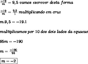 \frac{-19}{m}= 9,5 \ vamos\ escrever\ desta\ forma\\ \\ \frac{-19}{m}= \frac{9,5}{1}\ multiplicando\ em\ cruz\\ \\ m.9,5 = -19 . 1\\ \\ multiplicamos\ por\ 10\ dos\ dois\ lados \ da\ equacao\\ \\ 95m = -190 \\ \\ m=\frac{-190}{95} \\ \\ \boxed{m= -2}