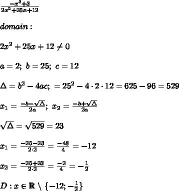 \frac{-x^3+3}{2x^2+25x+12}\\\\domain:\\\\2x^2+25x+12\neq0\\\\a=2;\ b=25;\ c=12\\\\\Delta=b^2-4ac;\ \dElta=25^2-4\cdot2\cdot12=625-96=529\\\\x_1=\frac{-b-\sqrt\Delta}{2a};\ x_2=\frac{-b+\sqrt\Delta}{2a}\\\\\sqrt\Delta=\sqrt{529}=23\\\\x_1=\frac{-25-23}{2\cdot2}=\frac{-48}{4}=-12\\\\x_2=\frac{-25+23}{2\cdot2}=\frac{-2}{4}=-\frac{1}{2}\\\\D:x\in\mathbb{R}\ \backslash\ \{-12;-\frac{1}{2}\}