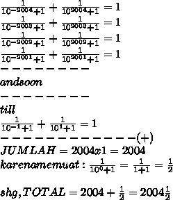 \frac{1}{ 10^{-2004}+1} + \frac{1}{ 10^{2004}+1} = 1 \\ \frac{1}{ 10^{-2003}+1} + \frac{1}{ 10^{2003}+1} = 1 \\ \frac{1}{ 10^{-2002}+1} + \frac{1}{ 10^{2002}+1} = 1 \\ \frac{1}{ 10^{-2001}+1} + \frac{1}{ 10^{2001}+1} = 1 \\ -------- \\ and so on \\ -------- \\till \\  \frac{1}{ 10^{-1}+1} + \frac{1}{ 10^{1}+1} = 1 \\ ------------ (+) \\ JUMLAH = 2004 x 1 = 2004 \\ karena memuat :\frac{1}{ 10^{0}+1}  =  \frac{1}{1+1} =  \frac{1}{2} \\ \\  shg, TOTAL = 2004 +  \frac{1}{2} = 2004 \frac{1}{2}