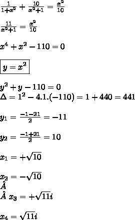 \frac{1}{1+x^2}+\frac{10}{x^2+1}=\frac{x^2}{10}   \\\\\frac{11}{x^2+1}=\frac{x^2}{10}  \\\\x^4+x^2-110=0  \\\\\boxed{y=x^2}  \\\\y^2+y-110=0  \\\Delta=1^2-4.1.(-110)=1+440=441  \\\\y_1=\frac{-1-21}{2}=-11 \\\\y_2=\frac{-1+21}{2}= 10  \\\\x_1=+\sqrt{10}  \\\\x_2=-\sqrt{10}\\ \\ x_3=+\sqrt{11}i  \\\\x_4=\sqrt{11}i