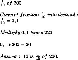 \frac{1}{10}\ of\ 200\\\\Convert\ fraction\ \frac{1}{10}\ into\ decimal:\\\frac{1}{10}=0,1\\\\Multiply\ 0,1\ times\ 220\\\\0,1*200=20\\\\Answer:\ 10\ is\ \frac{1}{10}\ of\ 200.